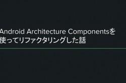 """Android Architecture Componentを使って、""""地獄""""のようなシステム構造をリファクタリングする"""